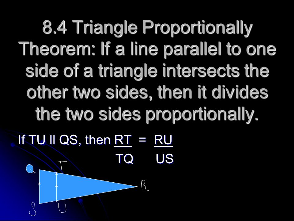 8.4 Triangle Proportionally Theorem: If a line parallel to one side of a triangle intersects the other two sides, then it divides the two sides proportionally.