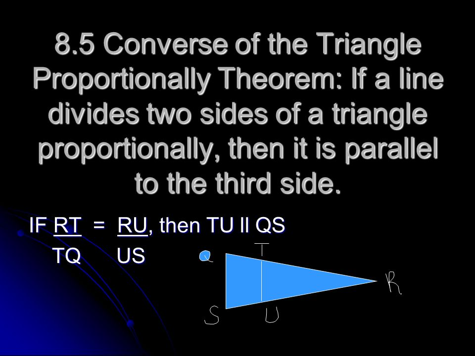 8.5 Converse of the Triangle Proportionally Theorem: If a line divides two sides of a triangle proportionally, then it is parallel to the third side.