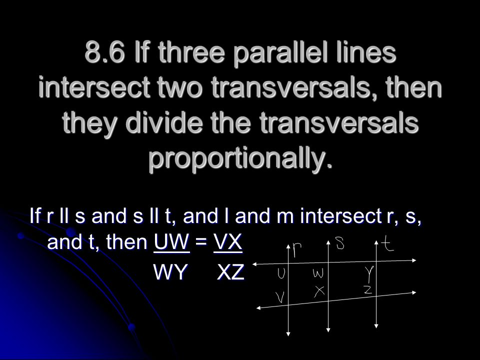 8.6 If three parallel lines intersect two transversals, then they divide the transversals proportionally.