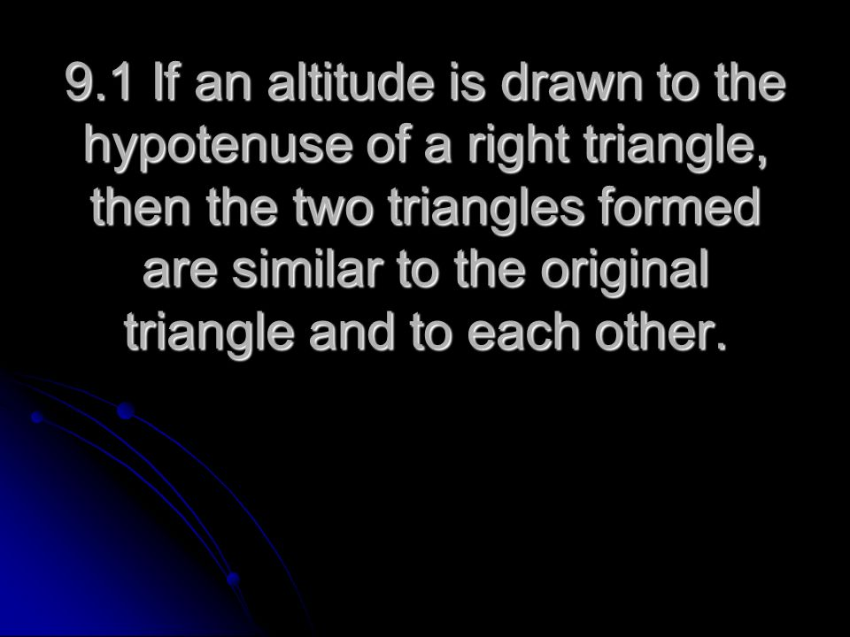 9.1 If an altitude is drawn to the hypotenuse of a right triangle, then the two triangles formed are similar to the original triangle and to each other.