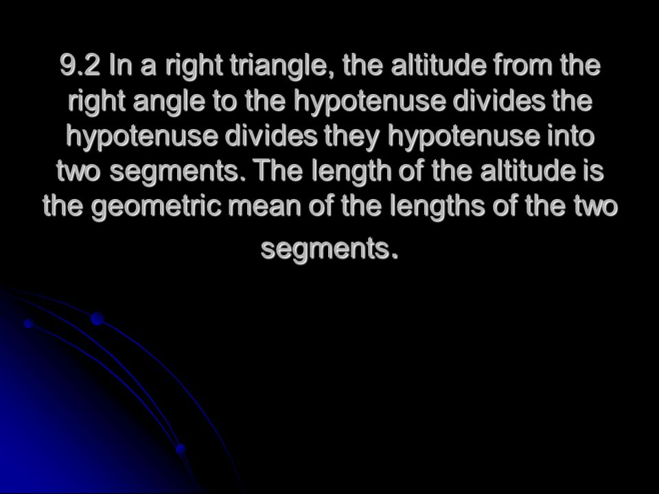 9.2 In a right triangle, the altitude from the right angle to the hypotenuse divides the hypotenuse divides they hypotenuse into two segments.
