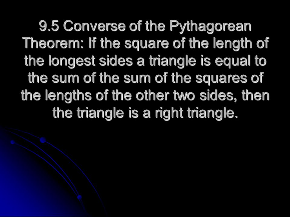 9.5 Converse of the Pythagorean Theorem: If the square of the length of the longest sides a triangle is equal to the sum of the sum of the squares of the lengths of the other two sides, then the triangle is a right triangle.