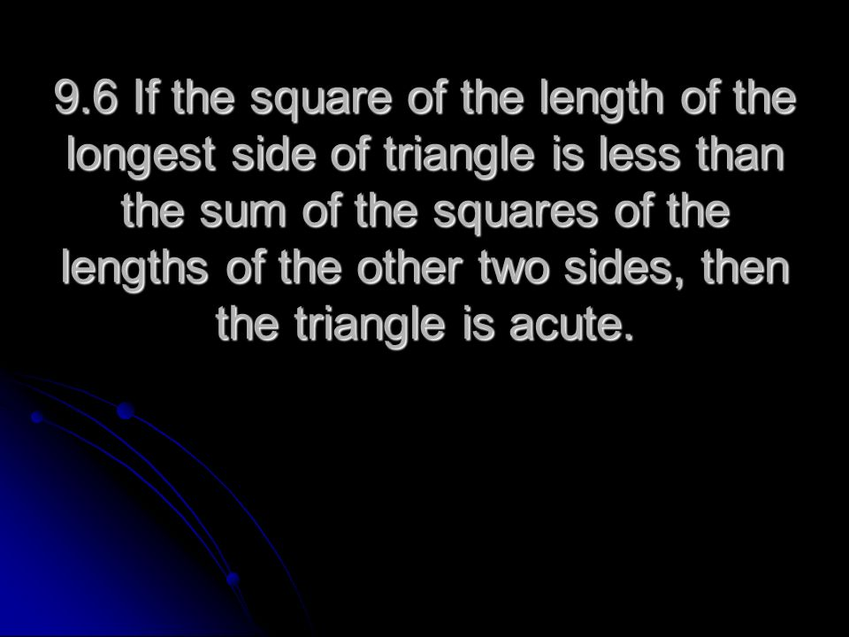9.6 If the square of the length of the longest side of triangle is less than the sum of the squares of the lengths of the other two sides, then the triangle is acute.
