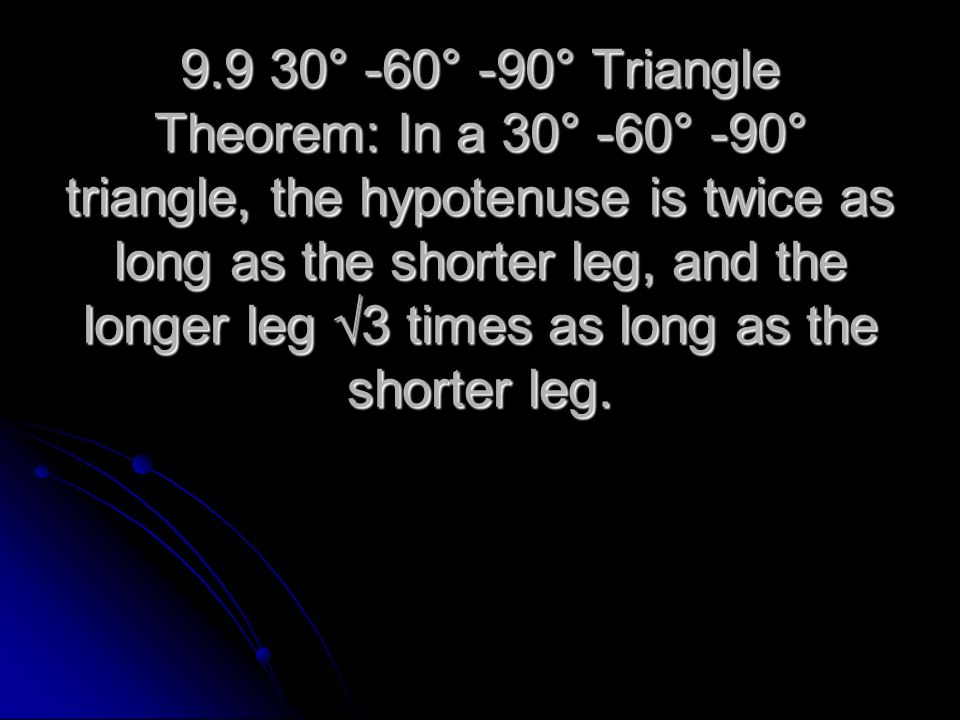 9.9 30° -60° -90° Triangle Theorem: In a 30° -60° -90° triangle, the hypotenuse is twice as long as the shorter leg, and the longer leg √3 times as long as the shorter leg.