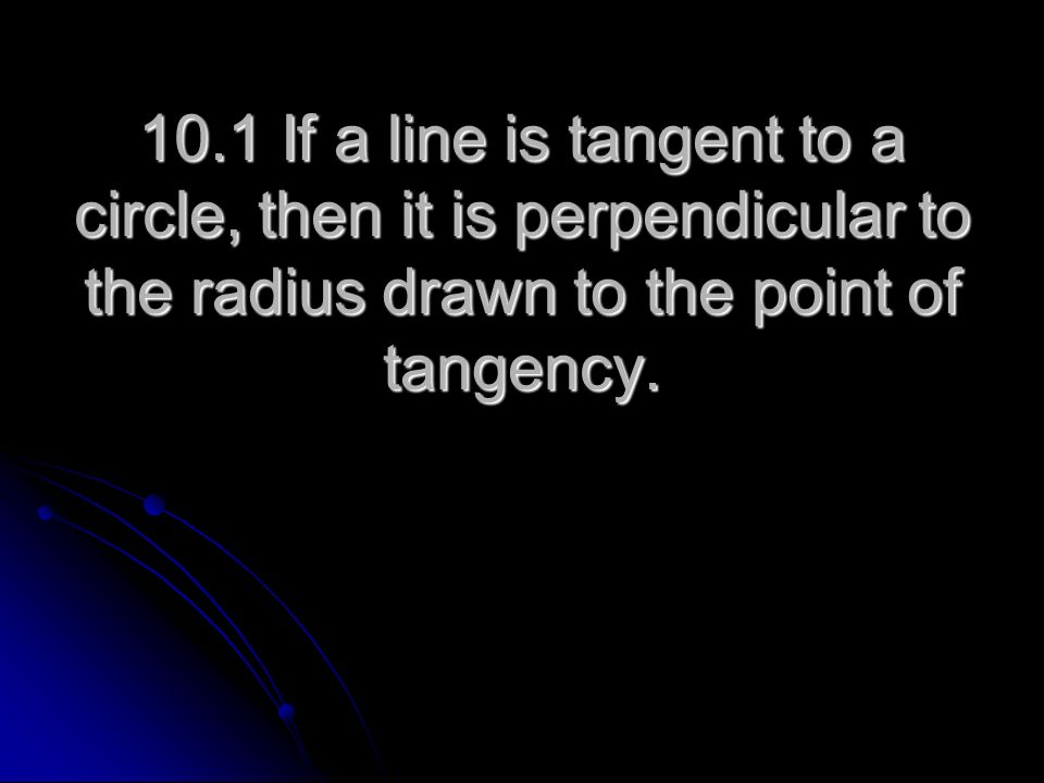 10.1 If a line is tangent to a circle, then it is perpendicular to the radius drawn to the point of tangency.