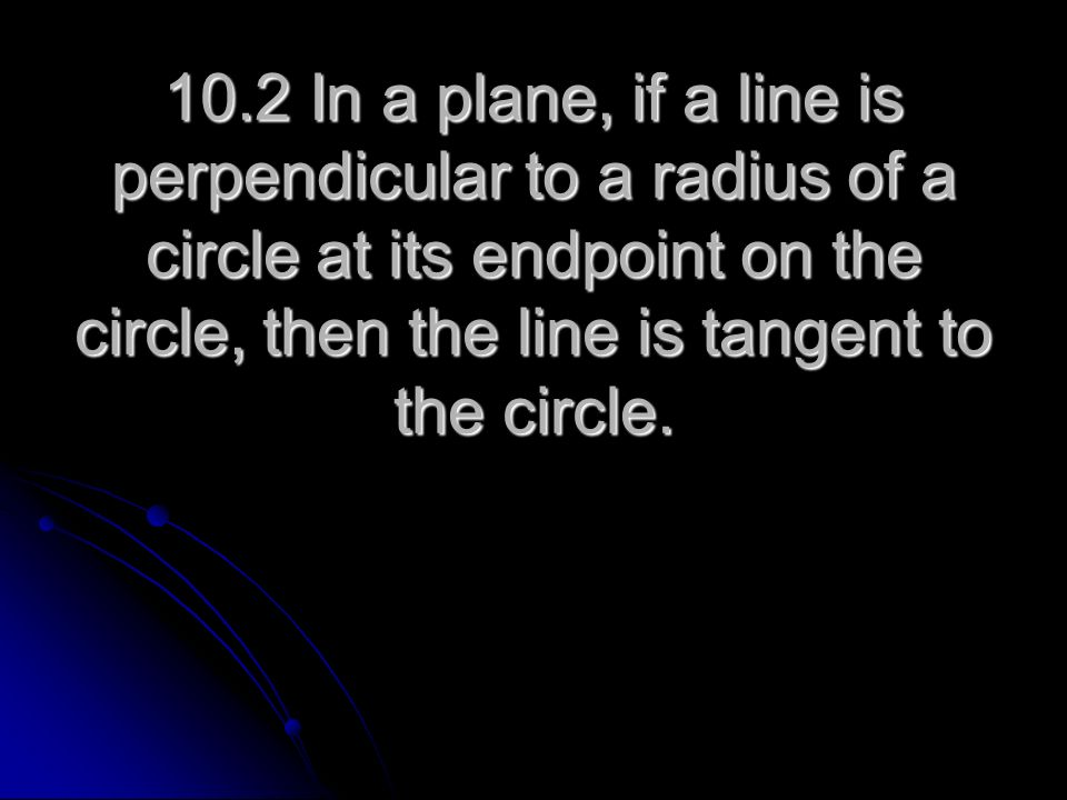 10.2 In a plane, if a line is perpendicular to a radius of a circle at its endpoint on the circle, then the line is tangent to the circle.