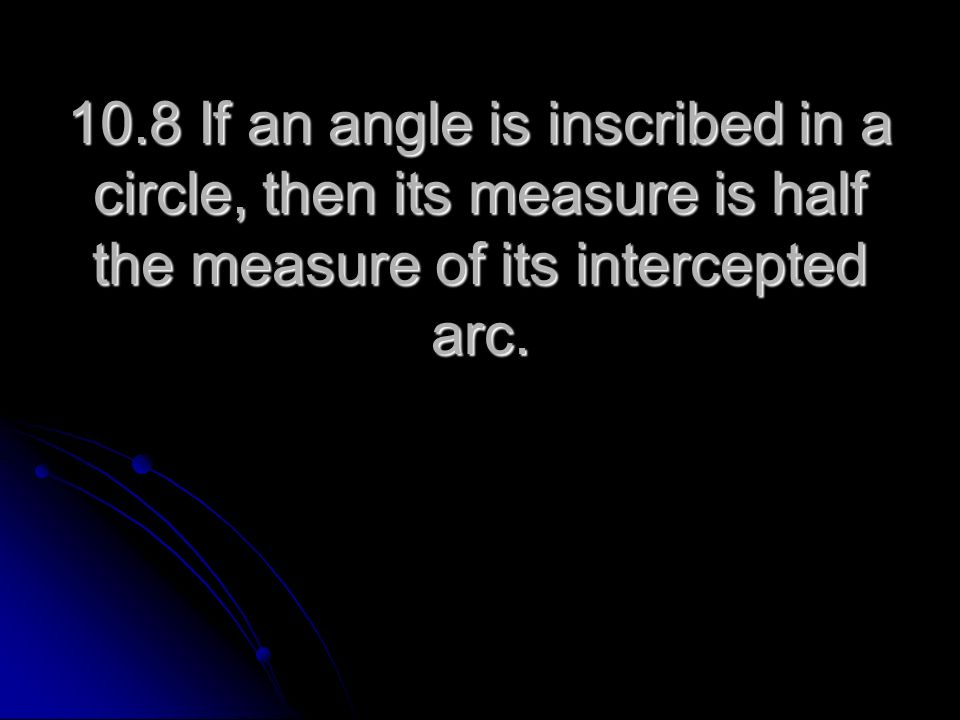 10.8 If an angle is inscribed in a circle, then its measure is half the measure of its intercepted arc.