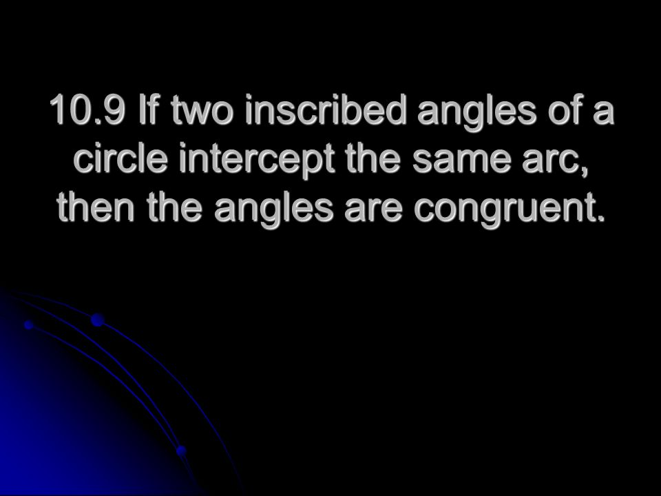 10.9 If two inscribed angles of a circle intercept the same arc, then the angles are congruent.