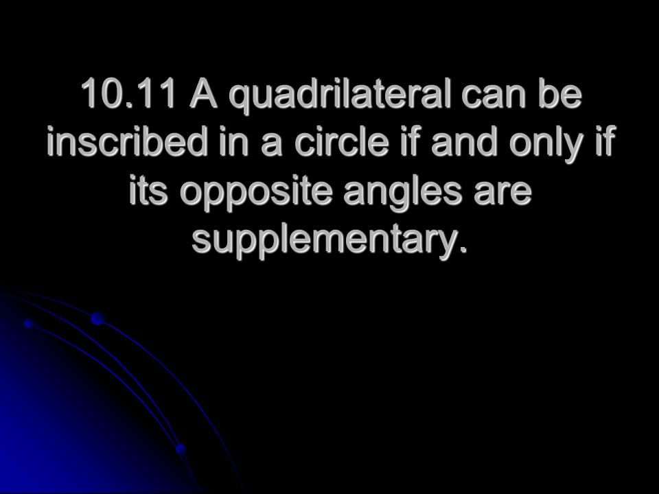 10.11 A quadrilateral can be inscribed in a circle if and only if its opposite angles are supplementary.