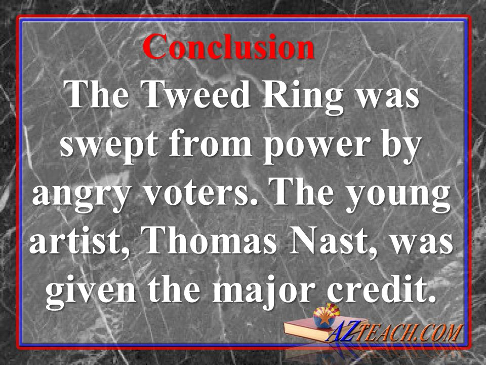 Conclusion The Tweed Ring was swept from power by angry voters.