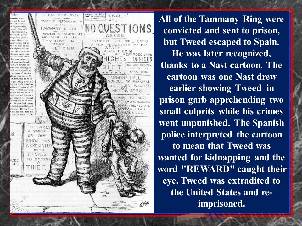 All of the Tammany Ring were convicted and sent to prison, but Tweed escaped to Spain.