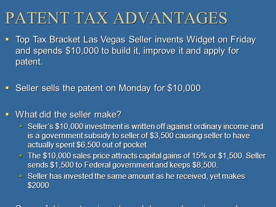 PATENT TAX ADVANTAGESTop Tax Bracket Las Vegas Seller invents Widget on Friday and spends $10,000 to build it, improve it and apply for patent.