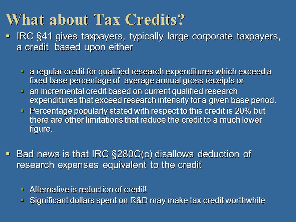 What about Tax Credits IRC §41 gives taxpayers, typically large corporate taxpayers, a credit based upon either.