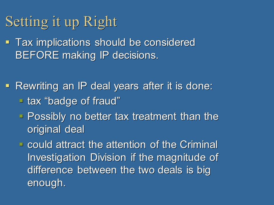 Setting it up RightTax implications should be considered BEFORE making IP decisions. Rewriting an IP deal years after it is done: