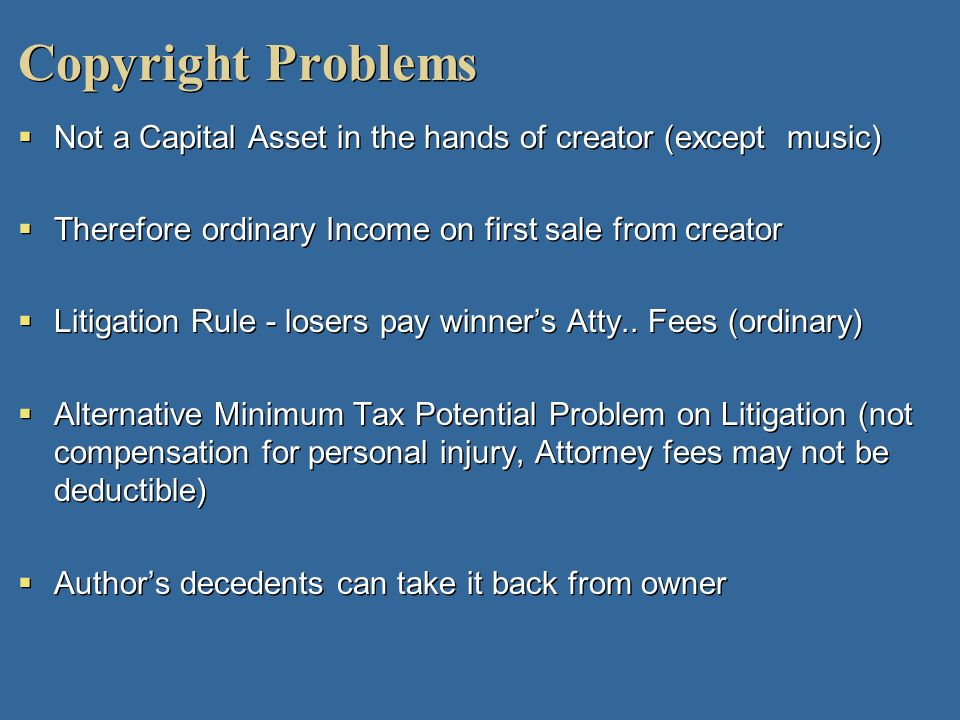 Copyright ProblemsNot a Capital Asset in the hands of creator (except music) Therefore ordinary Income on first sale from creator.