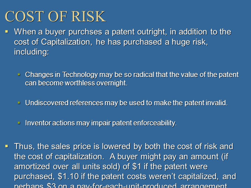 COST OF RISKWhen a buyer purchses a patent outright, in addition to the cost of Capitalization, he has purchased a huge risk, including: