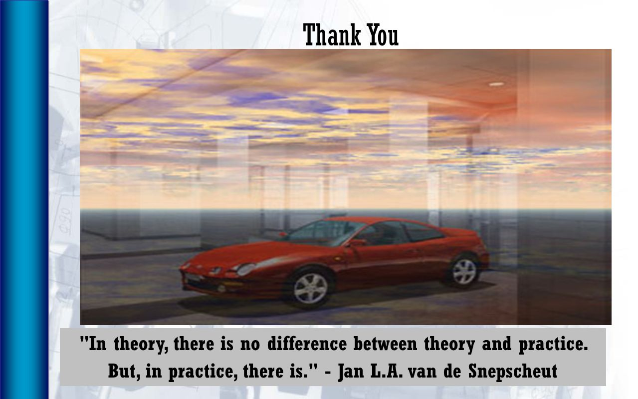Thank You In theory, there is no difference between theory and practice. But, in practice, there is. - Jan L.A. van de Snepscheut.