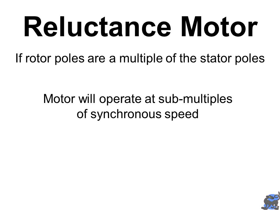 Reluctance Motor If rotor poles are a multiple of the stator poles