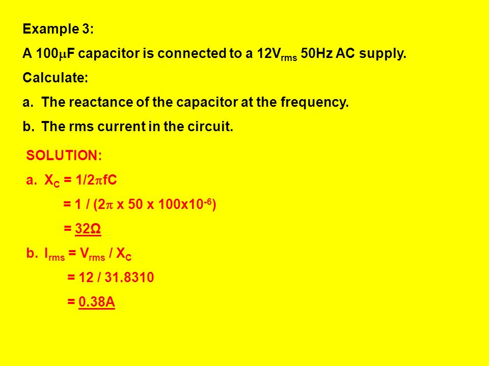 Example 3: A 100F capacitor is connected to a 12Vrms 50Hz AC supply. Calculate: The reactance of the capacitor at the frequency.