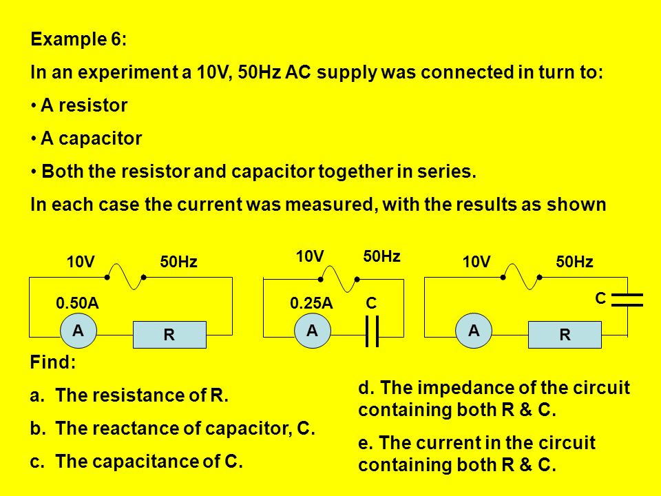 In an experiment a 10V, 50Hz AC supply was connected in turn to: