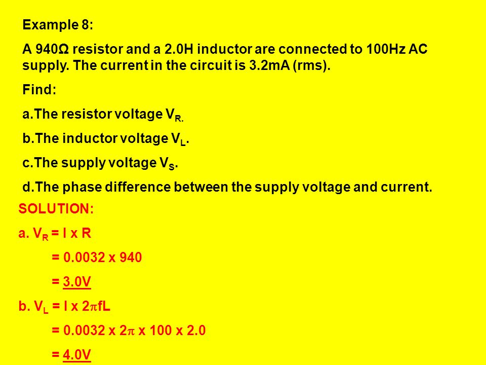 Example 8: A 940Ω resistor and a 2.0H inductor are connected to 100Hz AC supply. The current in the circuit is 3.2mA (rms).