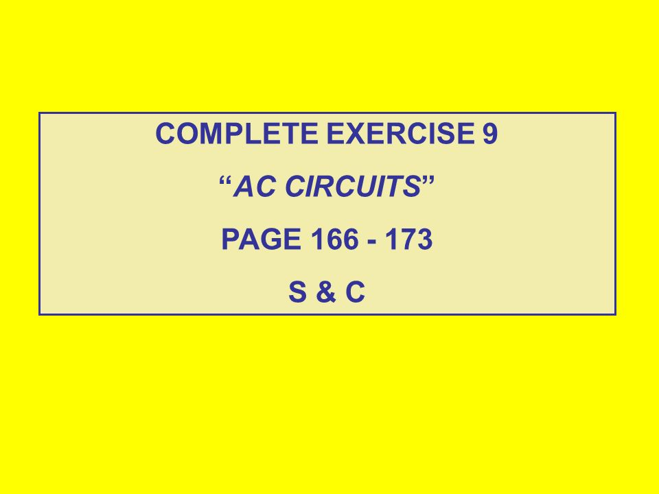 COMPLETE EXERCISE 9 AC CIRCUITS PAGE 166 - 173 S & C