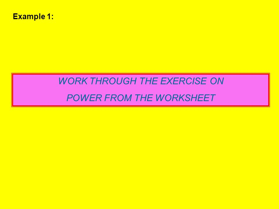 WORK THROUGH THE EXERCISE ON POWER FROM THE WORKSHEET