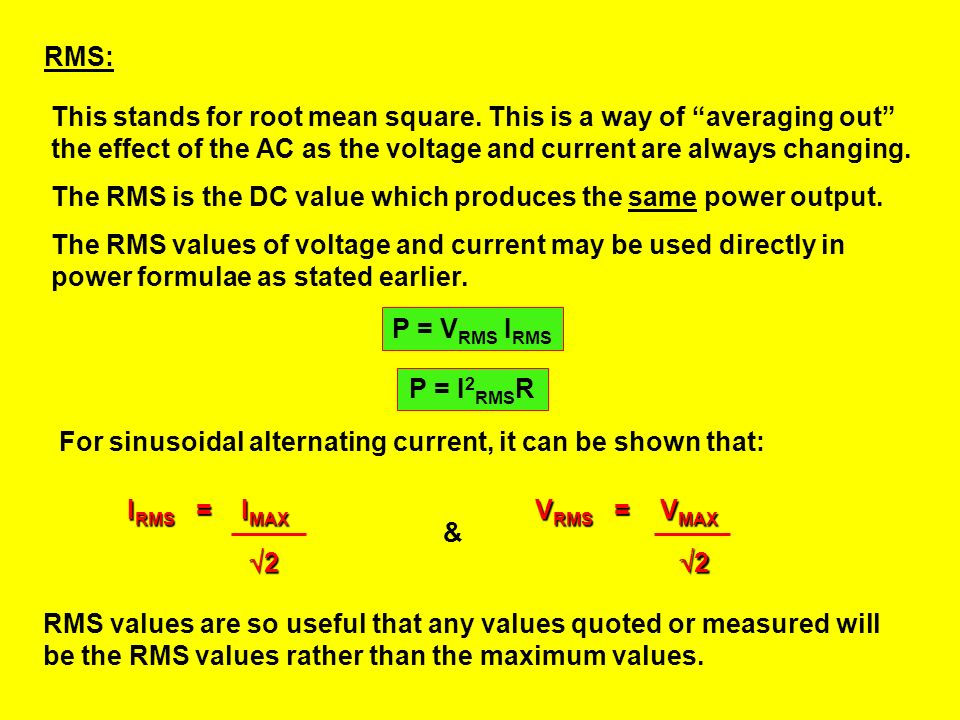 RMS: This stands for root mean square. This is a way of averaging out the effect of the AC as the voltage and current are always changing.