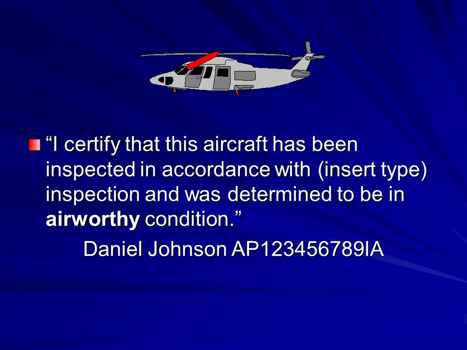 I certify that this aircraft has been inspected in accordance with (insert type) inspection and was determined to be in airworthy condition.