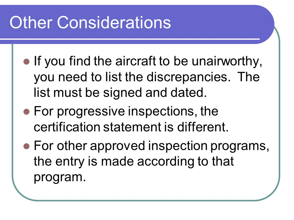Other Considerations If you find the aircraft to be unairworthy, you need to list the discrepancies. The list must be signed and dated.