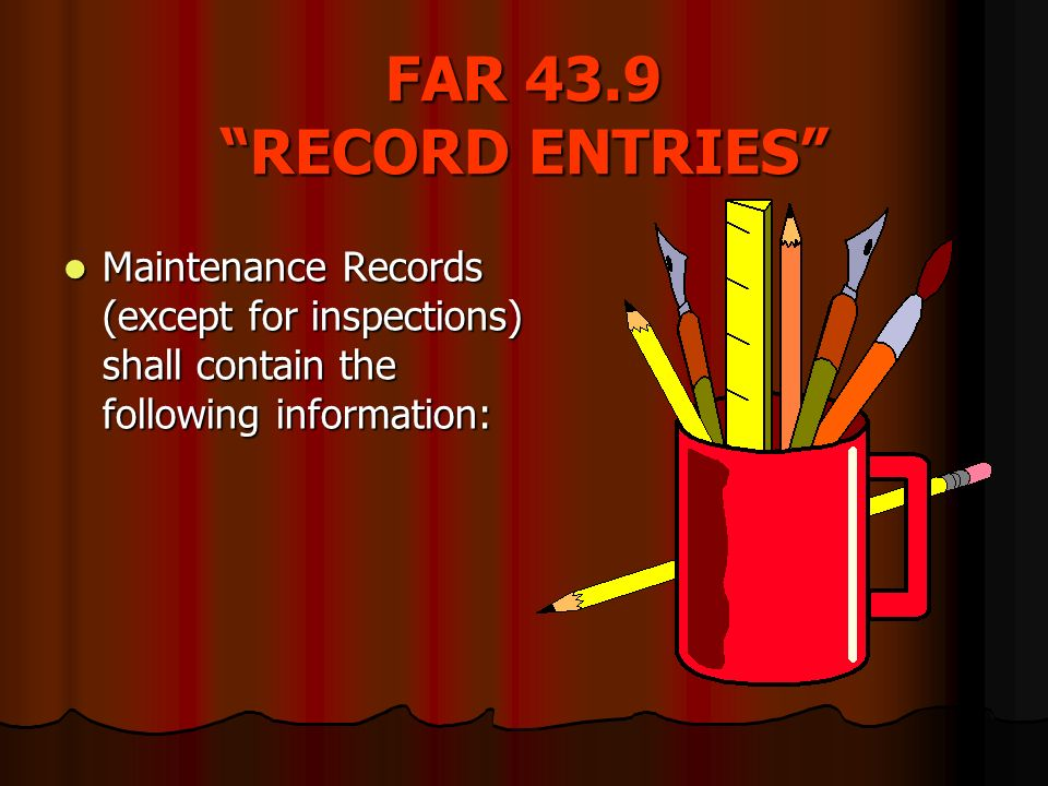 FAR 43.9 RECORD ENTRIES Maintenance Records (except for inspections) shall contain the following information: