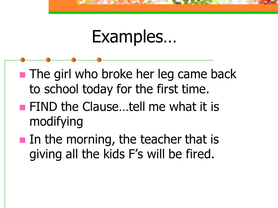 Examples… The girl who broke her leg came back to school today for the first time. FIND the Clause…tell me what it is modifying.