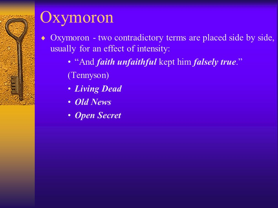 Oxymoron Oxymoron - two contradictory terms are placed side by side, usually for an effect of intensity: