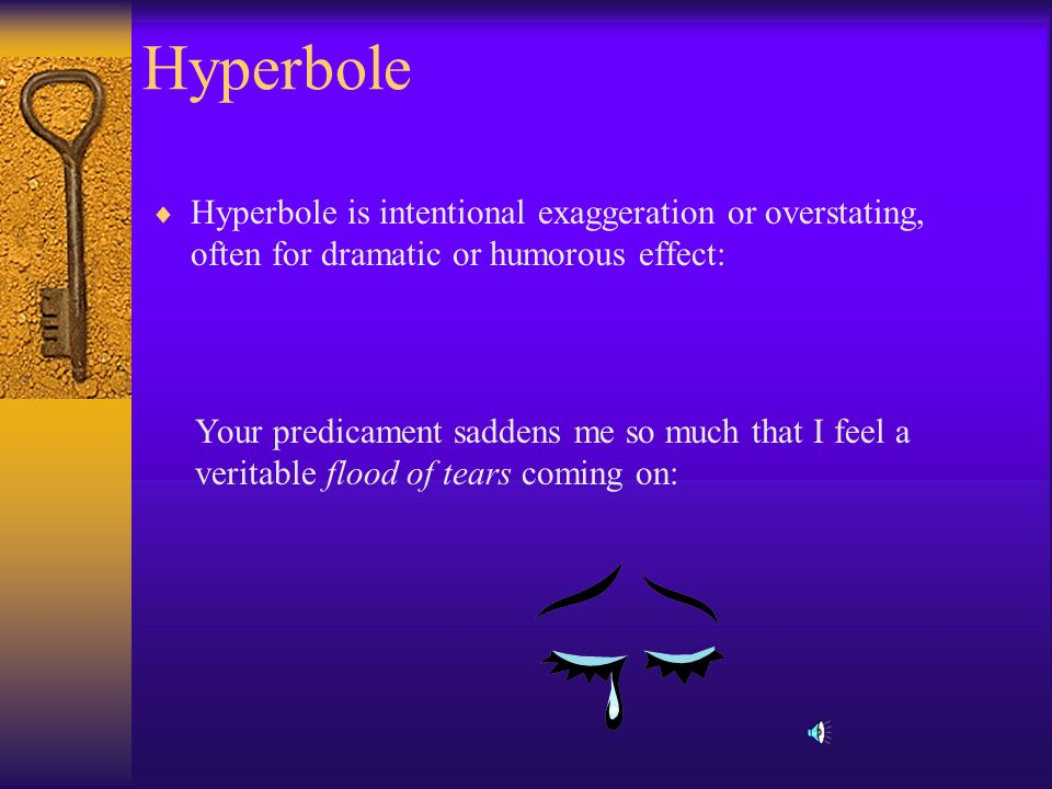 Hyperbole Hyperbole is intentional exaggeration or overstating, often for dramatic or humorous effect: