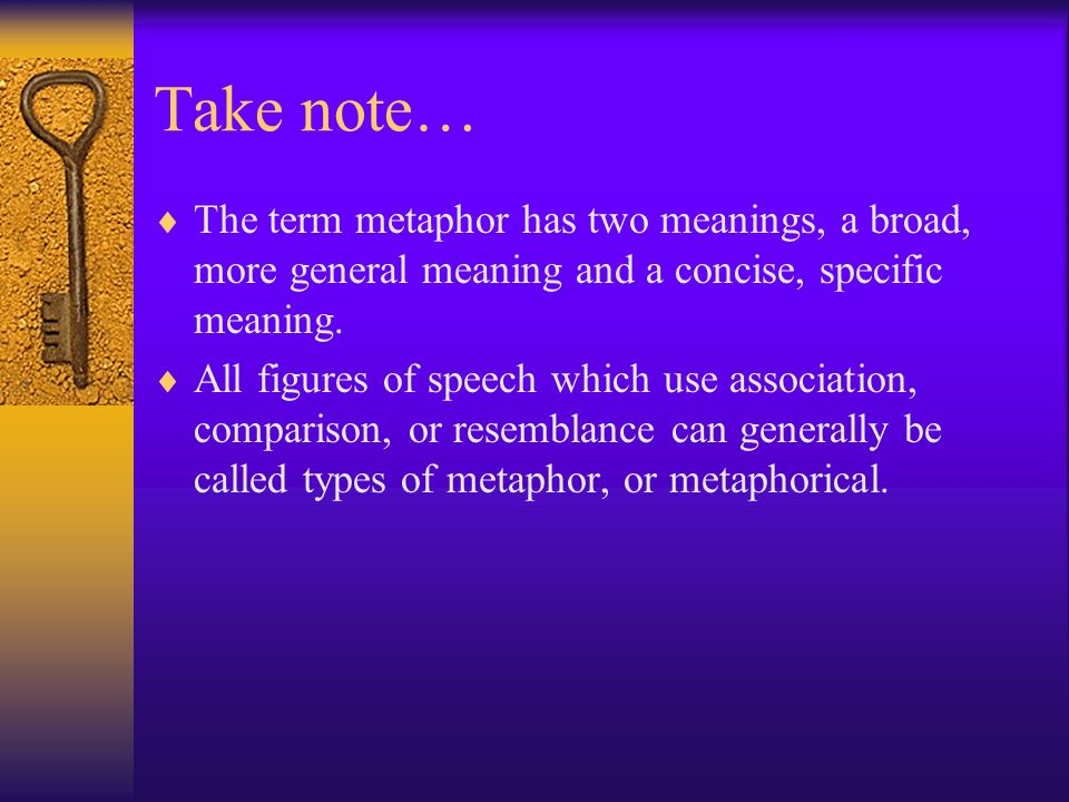 Take note… The term metaphor has two meanings, a broad, more general meaning and a concise, specific meaning.