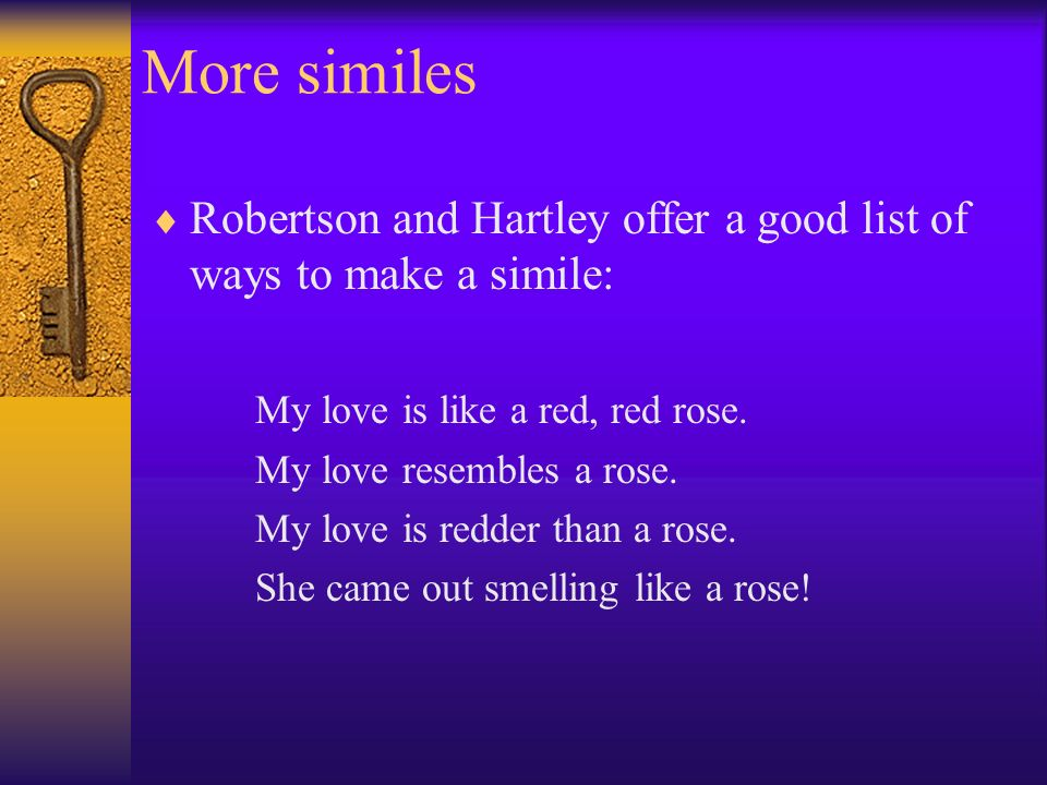 More similes Robertson and Hartley offer a good list of ways to make a simile: My love is like a red, red rose.