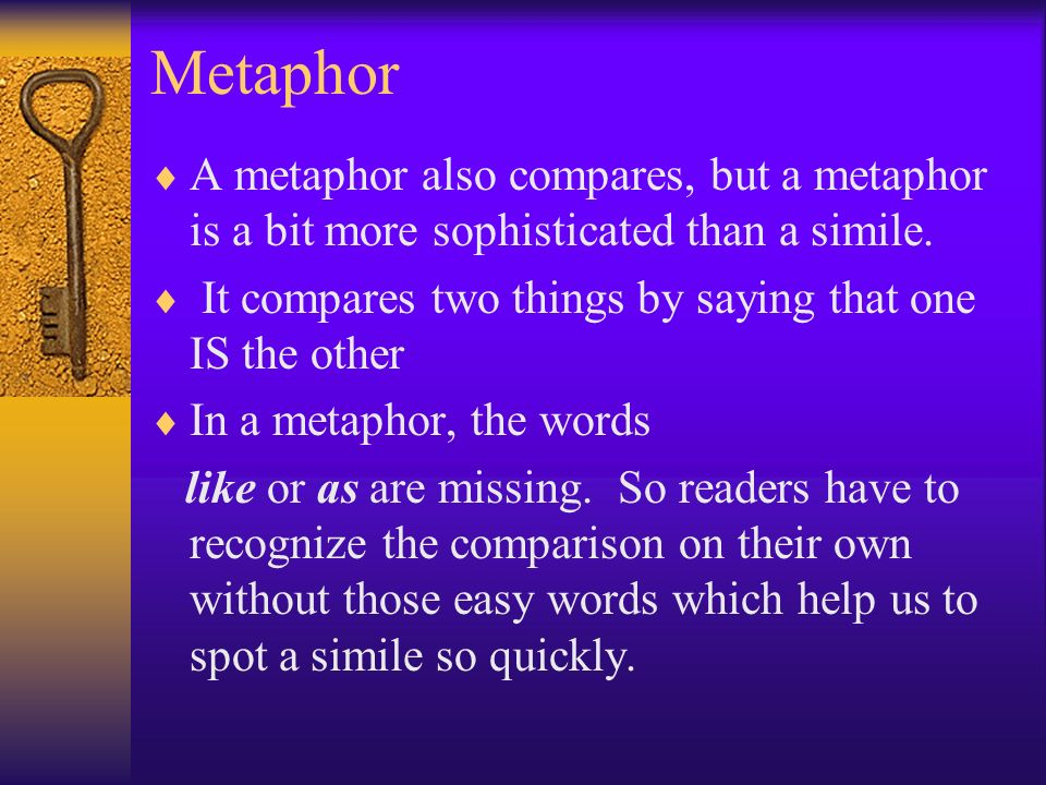Metaphor A metaphor also compares, but a metaphor is a bit more sophisticated than a simile. It compares two things by saying that one IS the other.