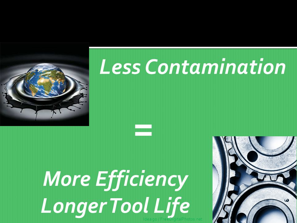 = Less Contamination More Efficiency Longer Tool Life