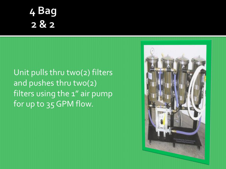 4 Bag 2 & 2 Unit pulls thru two(2) filters and pushes thru two(2) filters using the 1 air pump for up to 35 GPM flow.