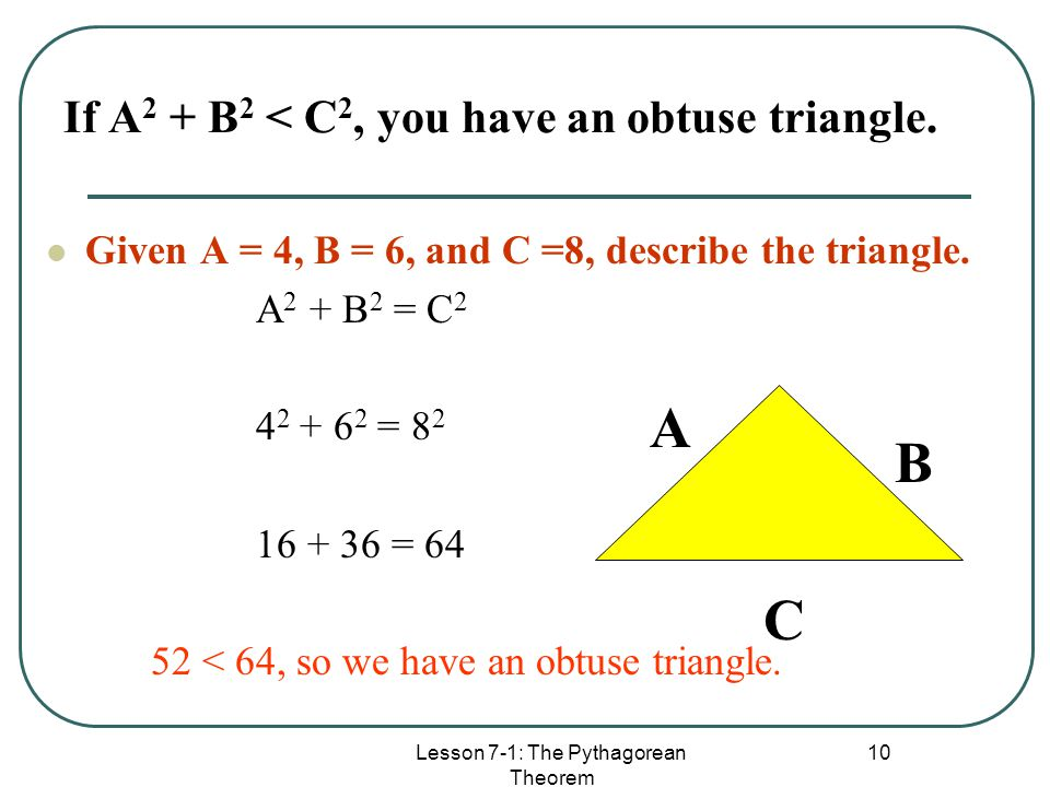 If A2 + B2 < C2, you have an obtuse triangle.