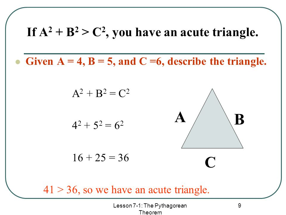 If A2 + B2 > C2, you have an acute triangle.