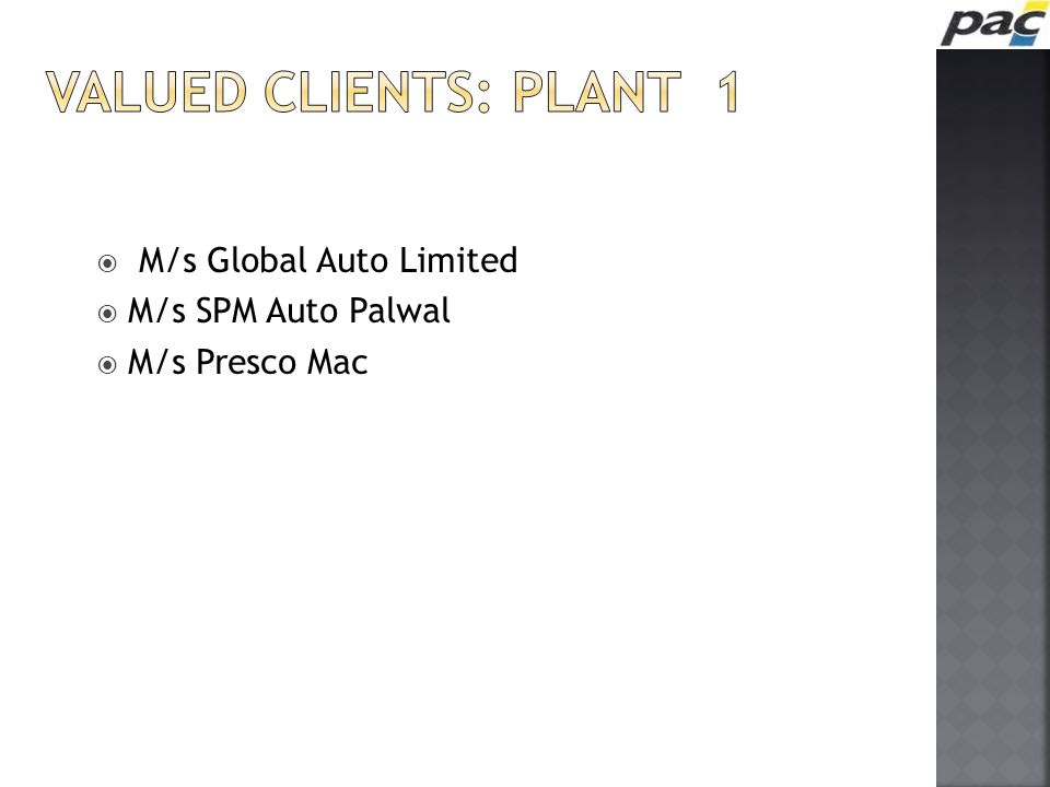 VALUED CLIENTS: plant 1 M/s Global Auto Limited M/s SPM Auto Palwal