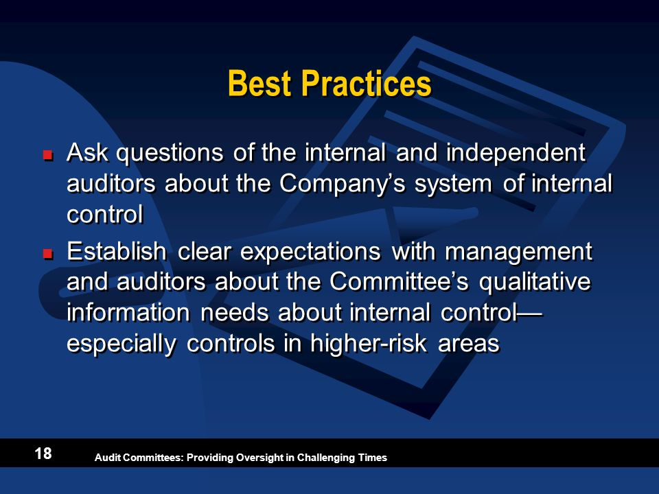 Best Practices Ask questions of the internal and independent auditors about the Company's system of internal control.