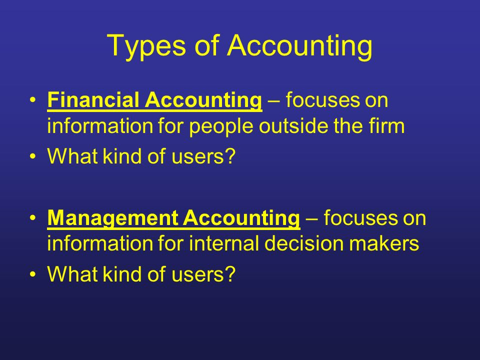 Types of Accounting Financial Accounting – focuses on information for people outside the firm. What kind of users