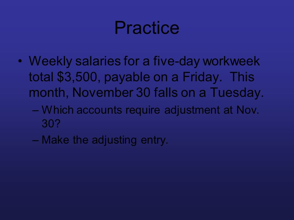 Practice Weekly salaries for a five-day workweek total $3,500, payable on a Friday. This month, November 30 falls on a Tuesday.