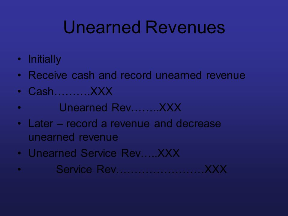 Unearned Revenues Initially Receive cash and record unearned revenue