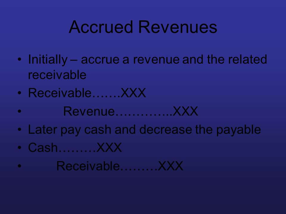 Accrued Revenues Initially – accrue a revenue and the related receivable. Receivable…….XXX. Revenue…………..XXX.