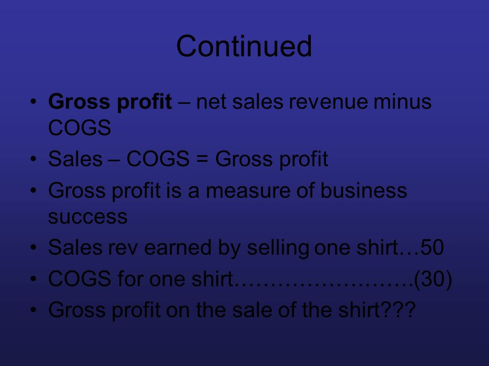 Continued Gross profit – net sales revenue minus COGS