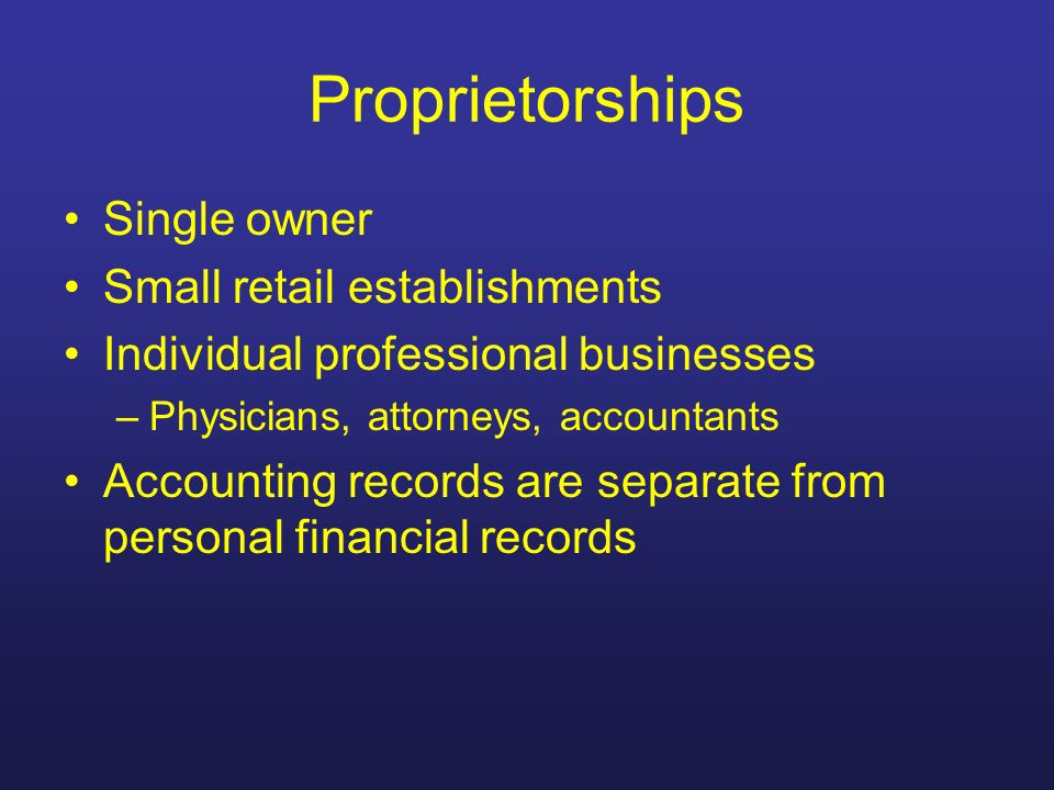 Proprietorships Single owner Small retail establishments