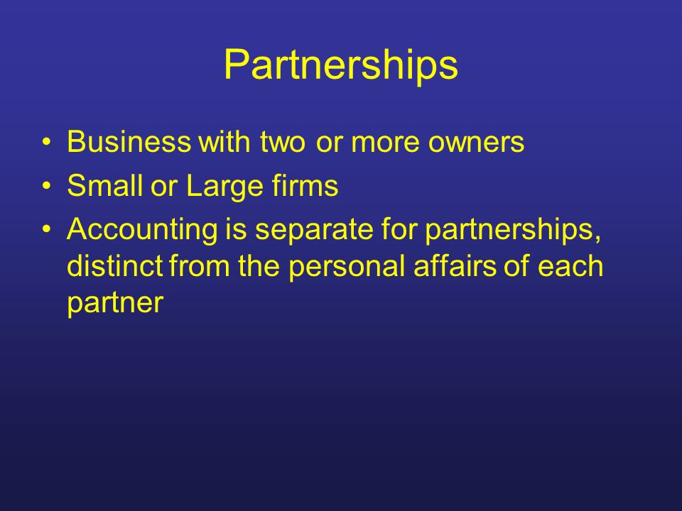 Partnerships Business with two or more owners Small or Large firms